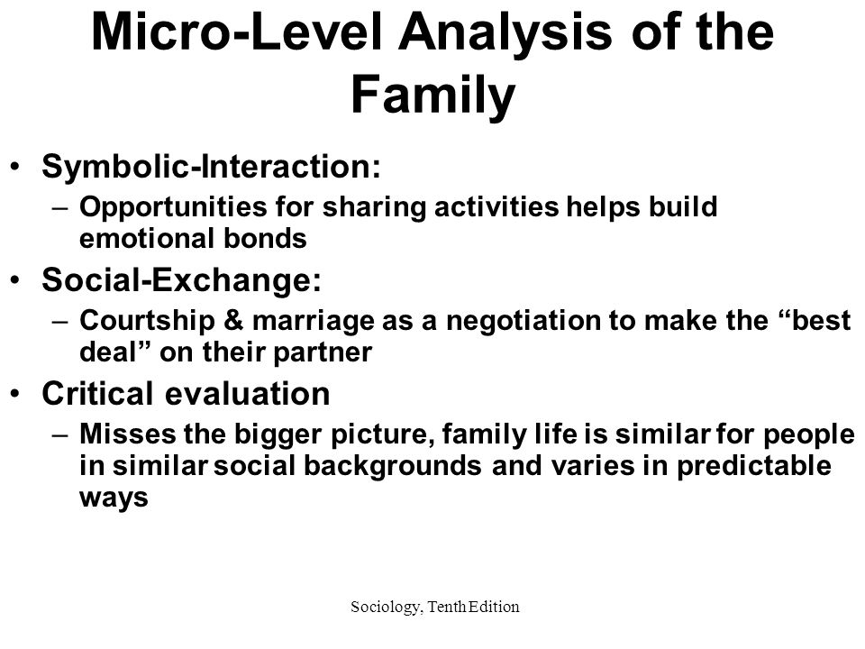 Sociology, Tenth Edition Micro-Level Analysis of the Family Symbolic-Interaction: –Opportunities for sharing activities helps build emotional bonds Social-Exchange: –Courtship & marriage as a negotiation to make the best deal on their partner Critical evaluation –Misses the bigger picture, family life is similar for people in similar social backgrounds and varies in predictable ways