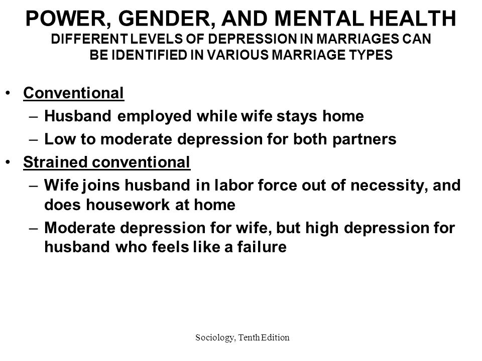 Sociology, Tenth Edition POWER, GENDER, AND MENTAL HEALTH DIFFERENT LEVELS OF DEPRESSION IN MARRIAGES CAN BE IDENTIFIED IN VARIOUS MARRIAGE TYPES Conventional –Husband employed while wife stays home –Low to moderate depression for both partners Strained conventional –Wife joins husband in labor force out of necessity, and does housework at home –Moderate depression for wife, but high depression for husband who feels like a failure