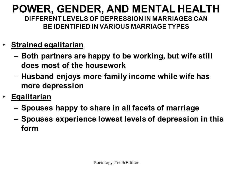 Sociology, Tenth Edition POWER, GENDER, AND MENTAL HEALTH DIFFERENT LEVELS OF DEPRESSION IN MARRIAGES CAN BE IDENTIFIED IN VARIOUS MARRIAGE TYPES Strained egalitarian –Both partners are happy to be working, but wife still does most of the housework –Husband enjoys more family income while wife has more depression Egalitarian –Spouses happy to share in all facets of marriage –Spouses experience lowest levels of depression in this form