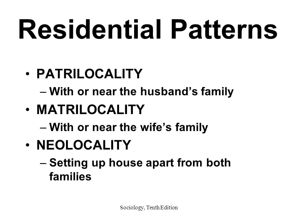 Sociology, Tenth Edition Residential Patterns PATRILOCALITY –With or near the husband's family MATRILOCALITY –With or near the wife's family NEOLOCALITY –Setting up house apart from both families