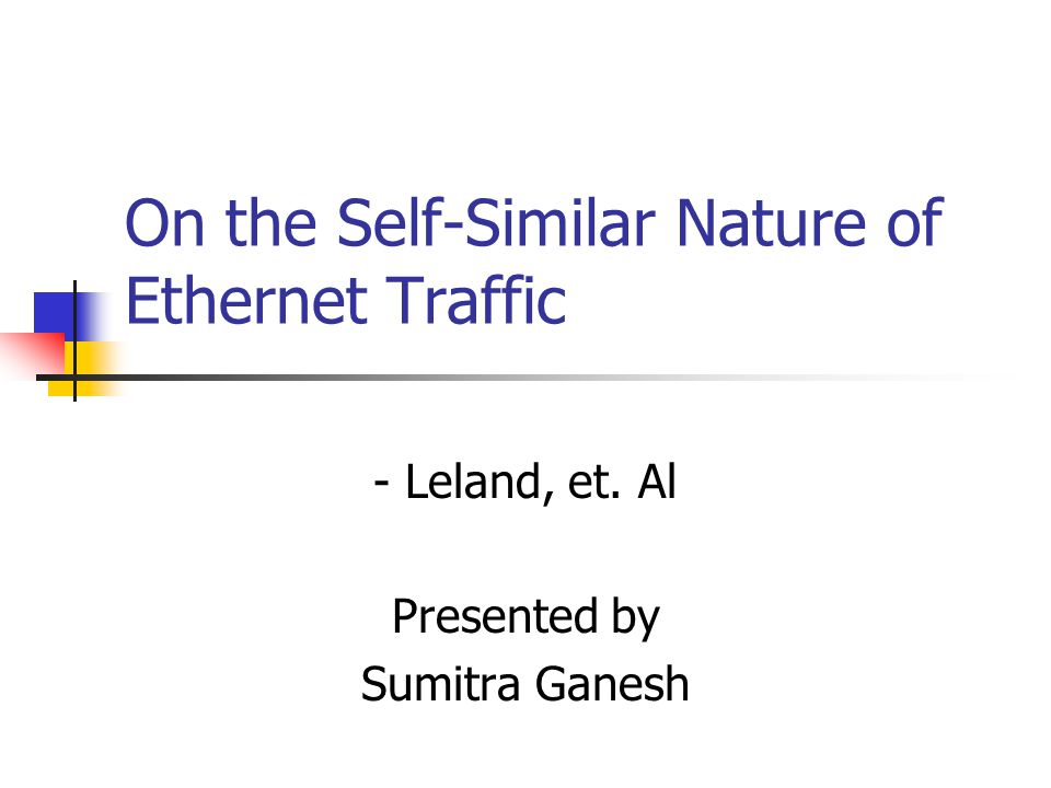On the Self-Similar Nature of Ethernet Traffic - Leland, et. Al Presented by Sumitra Ganesh