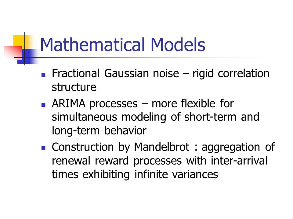 Mathematical Models Fractional Gaussian noise – rigid correlation structure ARIMA processes – more flexible for simultaneous modeling of short-term and long-term behavior Construction by Mandelbrot : aggregation of renewal reward processes with inter-arrival times exhibiting infinite variances