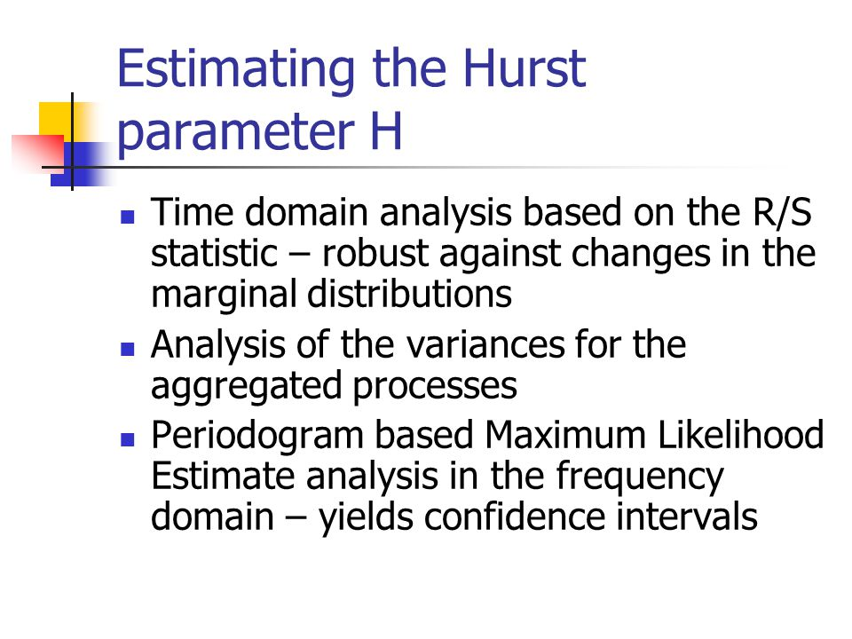 Estimating the Hurst parameter H Time domain analysis based on the R/S statistic – robust against changes in the marginal distributions Analysis of the variances for the aggregated processes Periodogram based Maximum Likelihood Estimate analysis in the frequency domain – yields confidence intervals