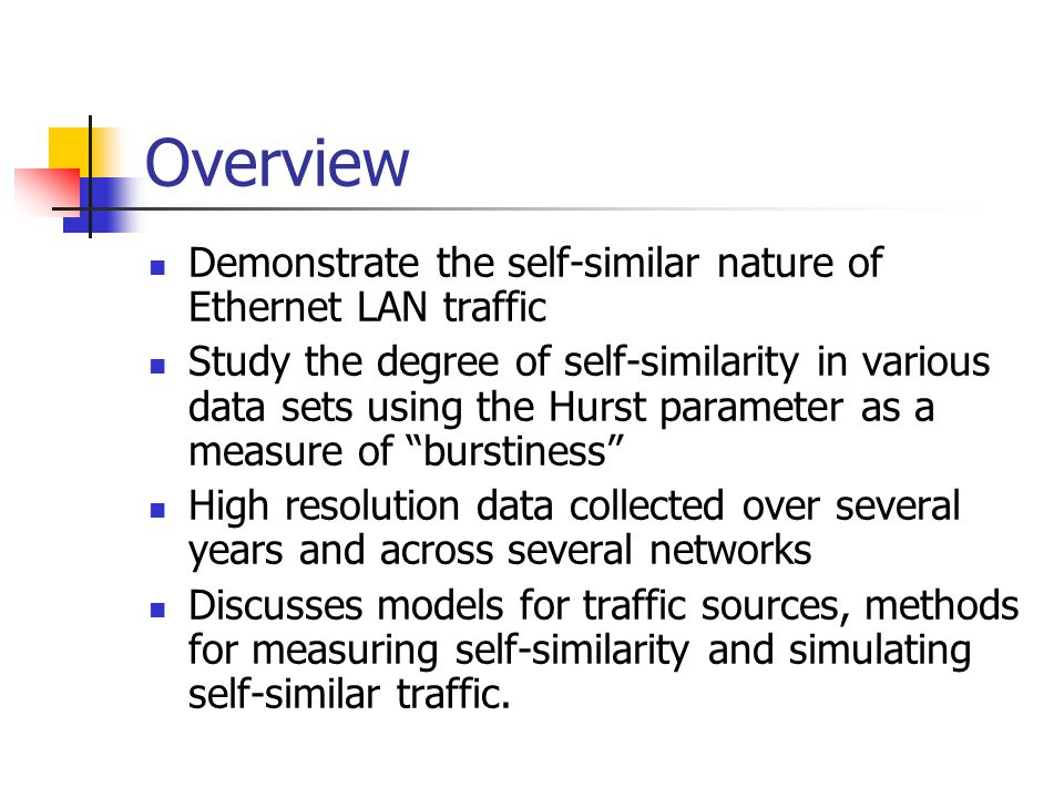 Overview Demonstrate the self-similar nature of Ethernet LAN traffic Study the degree of self-similarity in various data sets using the Hurst parameter as a measure of burstiness High resolution data collected over several years and across several networks Discusses models for traffic sources, methods for measuring self-similarity and simulating self-similar traffic.