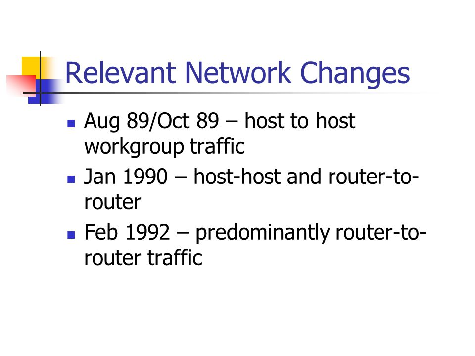 Relevant Network Changes Aug 89/Oct 89 – host to host workgroup traffic Jan 1990 – host-host and router-to- router Feb 1992 – predominantly router-to- router traffic