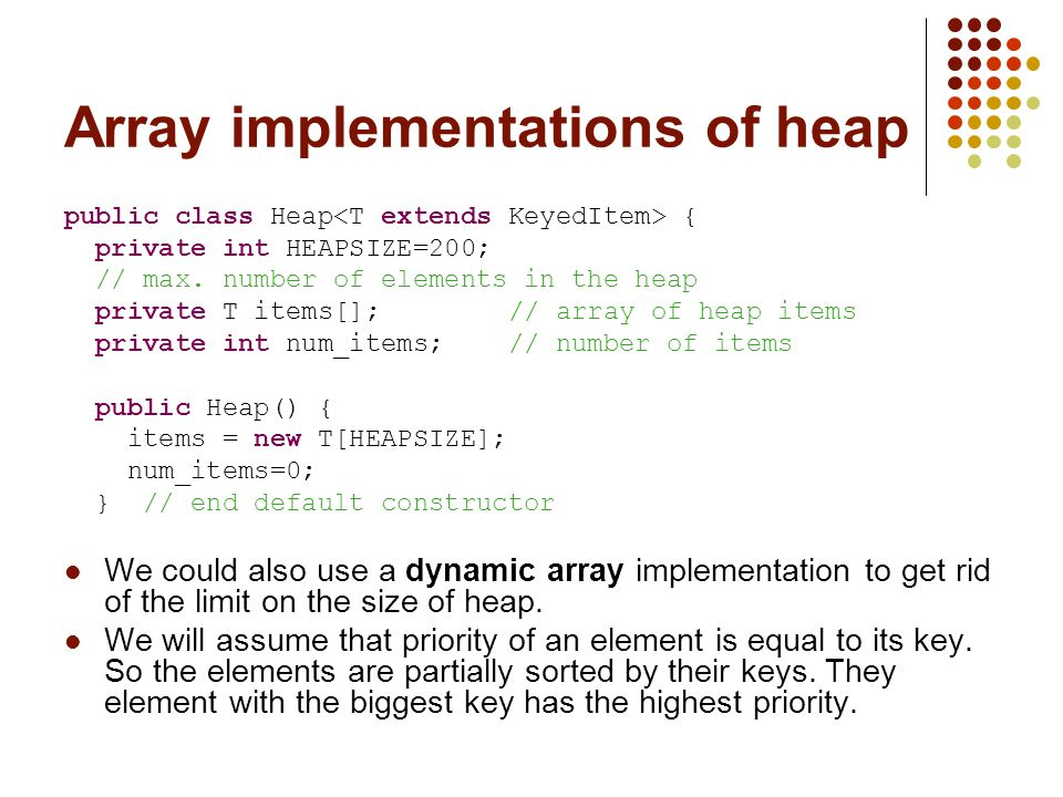 Array implementations of heap public class Heap { private int HEAPSIZE=200; // max.