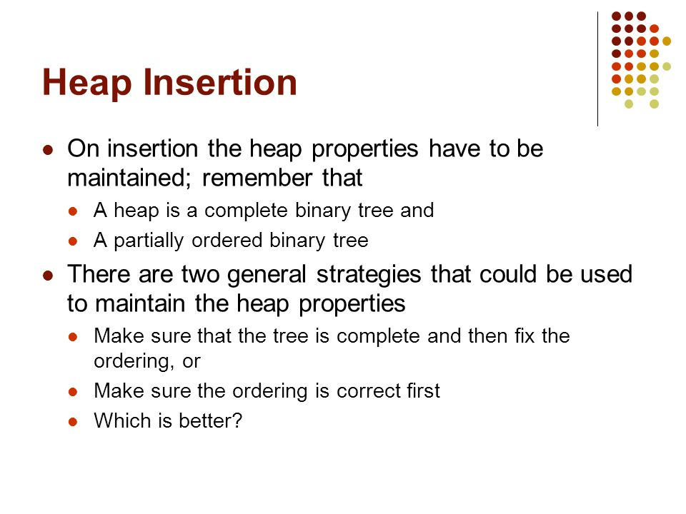 Heap Insertion On insertion the heap properties have to be maintained; remember that A heap is a complete binary tree and A partially ordered binary tree There are two general strategies that could be used to maintain the heap properties Make sure that the tree is complete and then fix the ordering, or Make sure the ordering is correct first Which is better