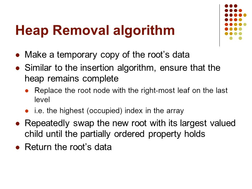 Heap Removal algorithm Make a temporary copy of the root's data Similar to the insertion algorithm, ensure that the heap remains complete Replace the root node with the right-most leaf on the last level i.e.