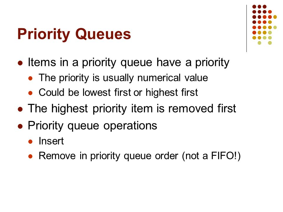Priority Queues Items in a priority queue have a priority The priority is usually numerical value Could be lowest first or highest first The highest priority item is removed first Priority queue operations Insert Remove in priority queue order (not a FIFO!)