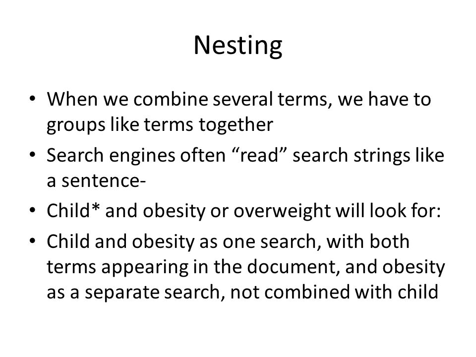 Nesting When we combine several terms, we have to groups like terms together Search engines often read search strings like a sentence- Child* and obesity or overweight will look for: Child and obesity as one search, with both terms appearing in the document, and obesity as a separate search, not combined with child