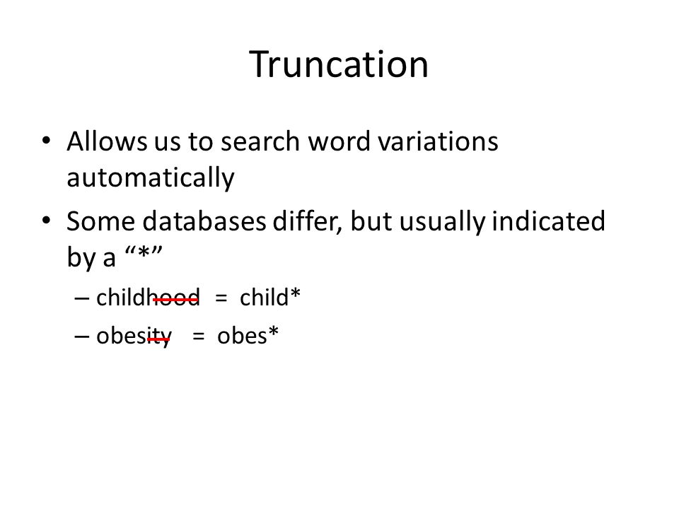 Truncation Allows us to search word variations automatically Some databases differ, but usually indicated by a * – childhood = child* – obesity = obes*