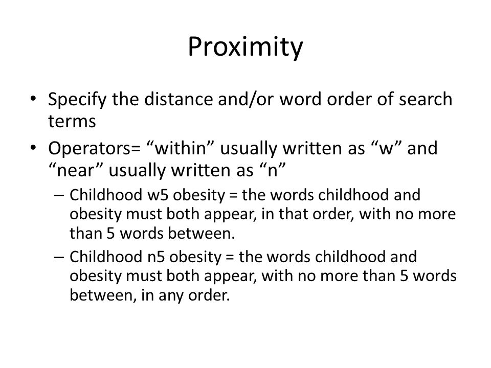 Proximity Specify the distance and/or word order of search terms Operators= within usually written as w and near usually written as n – Childhood w5 obesity = the words childhood and obesity must both appear, in that order, with no more than 5 words between.
