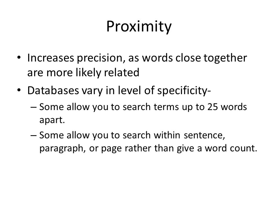 Proximity Increases precision, as words close together are more likely related Databases vary in level of specificity- – Some allow you to search terms up to 25 words apart.