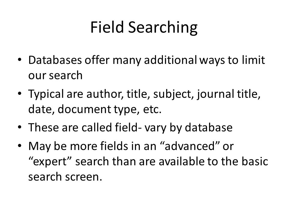 Field Searching Databases offer many additional ways to limit our search Typical are author, title, subject, journal title, date, document type, etc.