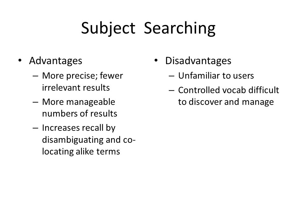 Subject Searching Advantages – More precise; fewer irrelevant results – More manageable numbers of results – Increases recall by disambiguating and co- locating alike terms Disadvantages – Unfamiliar to users – Controlled vocab difficult to discover and manage