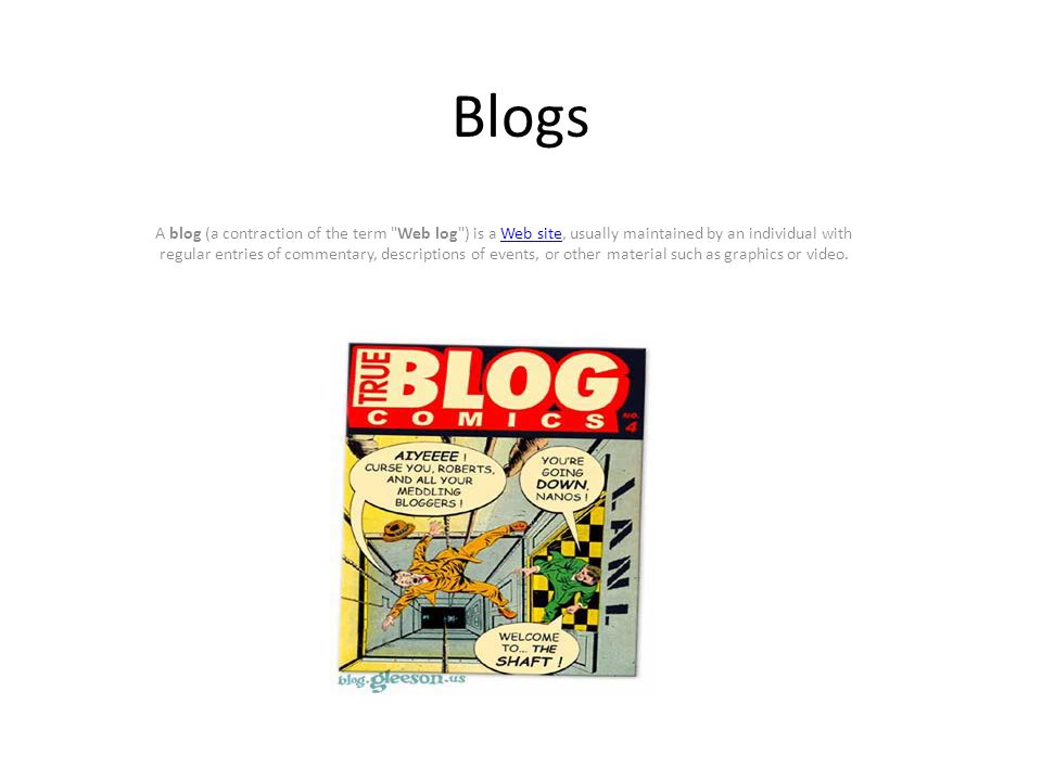 Blogs A blog (a contraction of the term Web log ) is a Web site, usually maintained by an individual with regular entries of commentary, descriptions of events, or other material such as graphics or video.Web site
