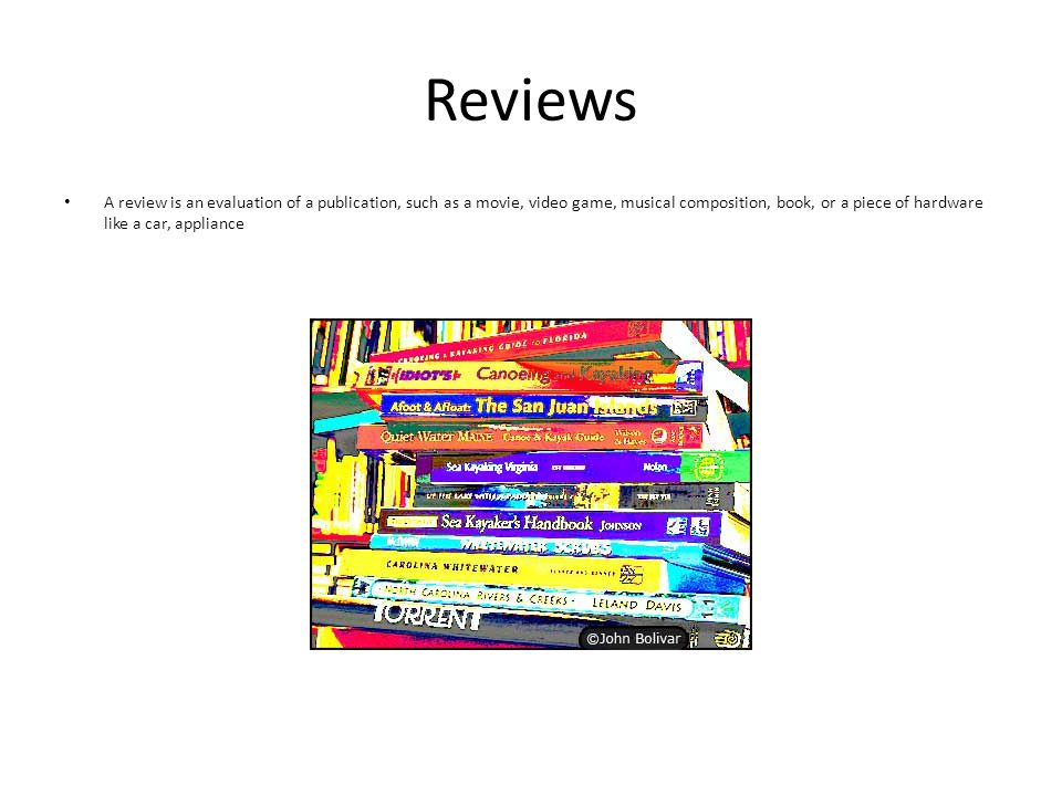 Reviews A review is an evaluation of a publication, such as a movie, video game, musical composition, book, or a piece of hardware like a car, appliance