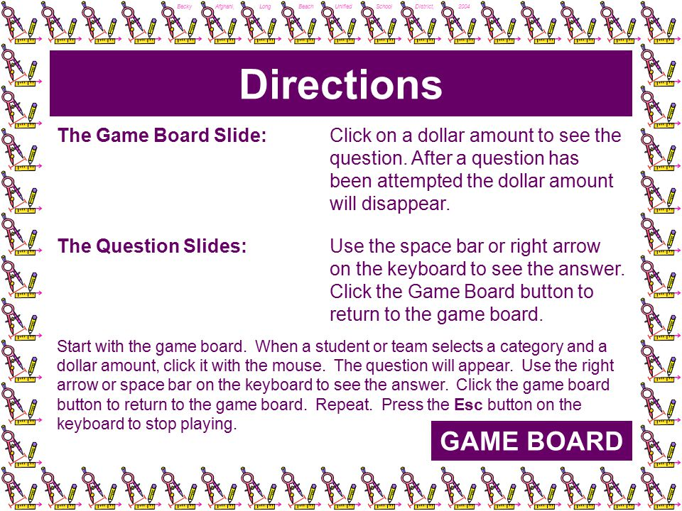 Becky Afghani, Long Beach Unified School District, 2004 Directions GAME BOARD The Game Board Slide: Click on a dollar amount to see the question.