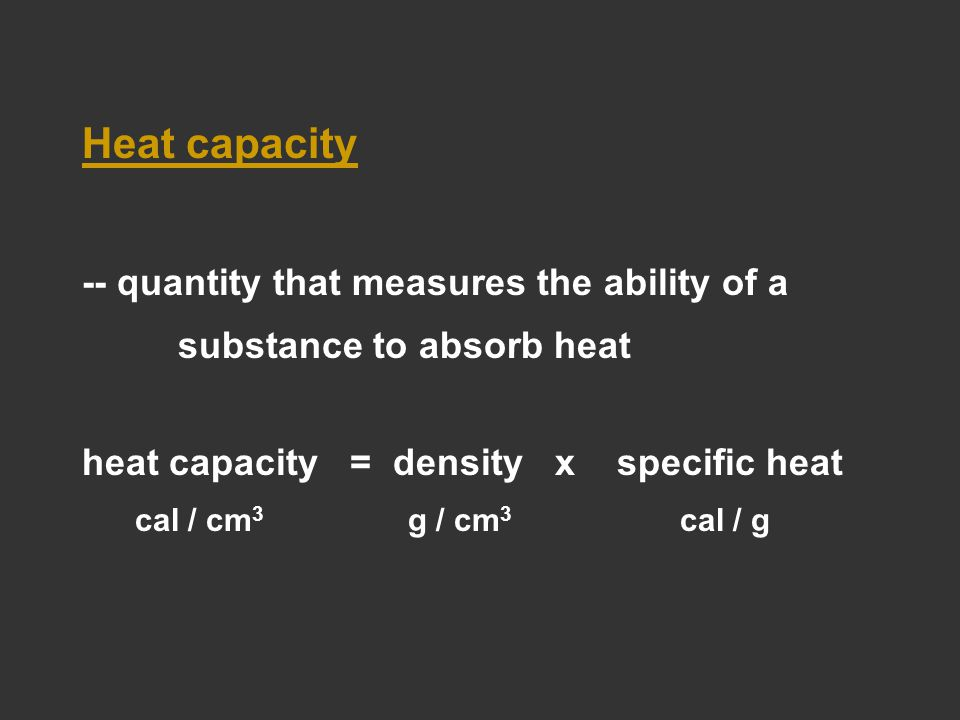 Heat capacity -- quantity that measures the ability of a substance to absorb heat heat capacity = density x specific heat cal / cm 3 g / cm 3 cal / g