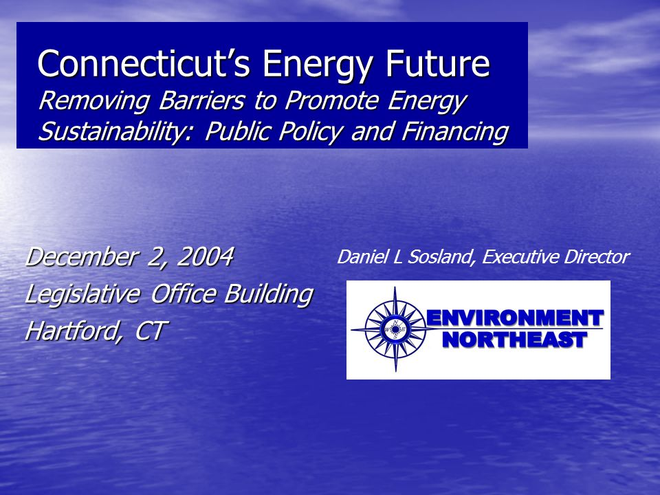 Connecticut's Energy Future Removing Barriers to Promote Energy Sustainability: Public Policy and Financing December 2, 2004 Legislative Office Building Hartford, CT Daniel L Sosland, Executive Director