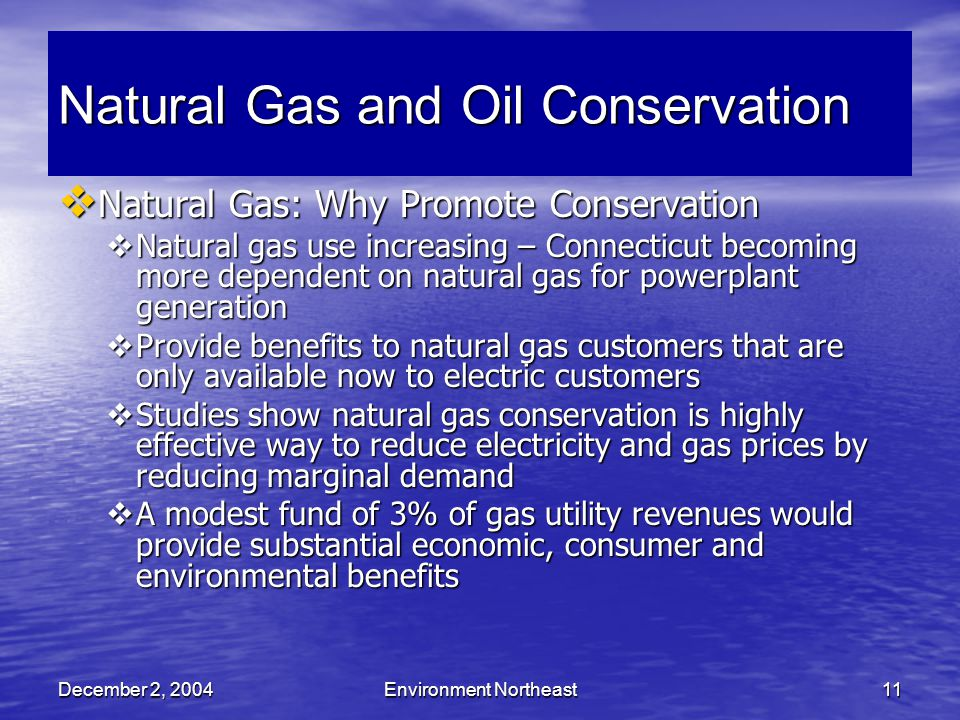 December 2, 2004Environment Northeast11 Natural Gas and Oil Conservation  Natural Gas: Why Promote Conservation  Natural gas use increasing – Connecticut becoming more dependent on natural gas for powerplant generation  Provide benefits to natural gas customers that are only available now to electric customers  Studies show natural gas conservation is highly effective way to reduce electricity and gas prices by reducing marginal demand  A modest fund of 3% of gas utility revenues would provide substantial economic, consumer and environmental benefits
