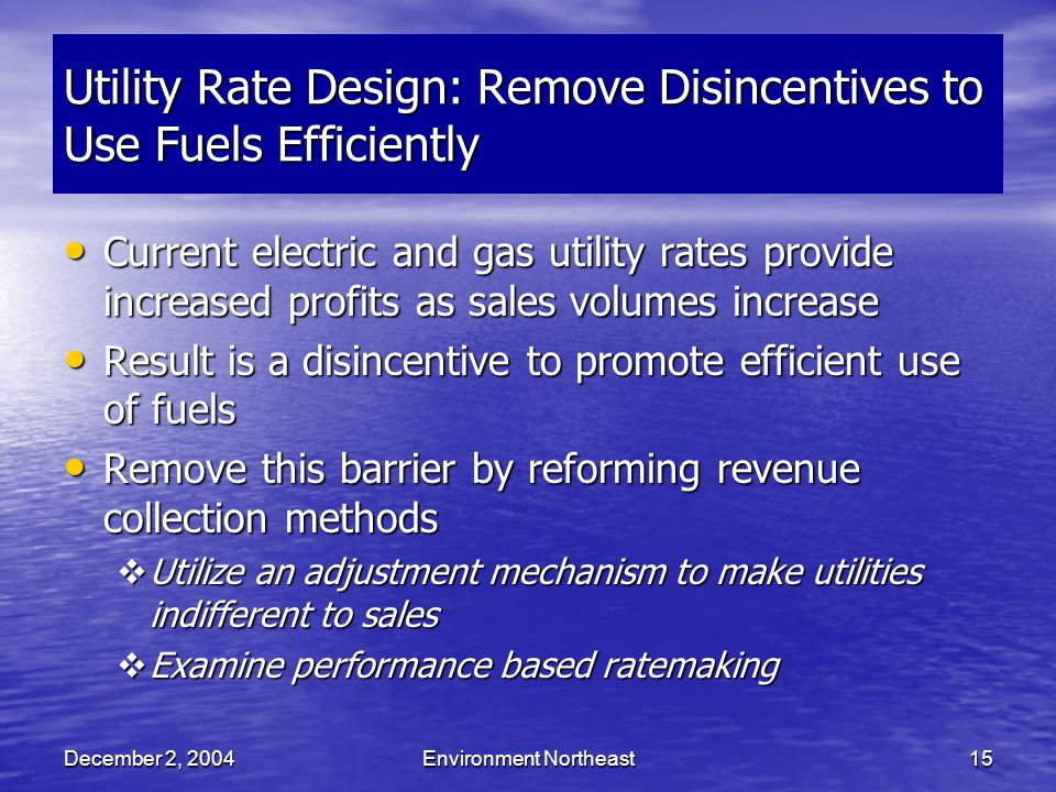 December 2, 2004Environment Northeast15 Utility Rate Design: Remove Disincentives to Use Fuels Efficiently Current electric and gas utility rates provide increased profits as sales volumes increase Current electric and gas utility rates provide increased profits as sales volumes increase Result is a disincentive to promote efficient use of fuels Result is a disincentive to promote efficient use of fuels Remove this barrier by reforming revenue collection methods Remove this barrier by reforming revenue collection methods  Utilize an adjustment mechanism to make utilities indifferent to sales  Examine performance based ratemaking