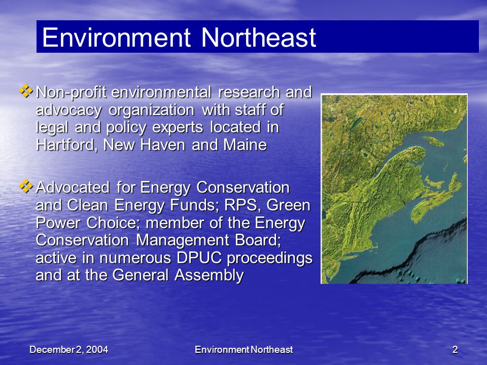 December 2, 2004Environment Northeast2  Non-profit environmental research and advocacy organization with staff of legal and policy experts located in Hartford, New Haven and Maine  Advocated for Energy Conservation and Clean Energy Funds; RPS, Green Power Choice; member of the Energy Conservation Management Board; active in numerous DPUC proceedings and at the General Assembly