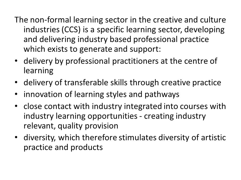 The non-formal learning sector in the creative and culture industries (CCS) is a specific learning sector, developing and delivering industry based professional practice which exists to generate and support: delivery by professional practitioners at the centre of learning delivery of transferable skills through creative practice innovation of learning styles and pathways close contact with industry integrated into courses with industry learning opportunities - creating industry relevant, quality provision diversity, which therefore stimulates diversity of artistic practice and products