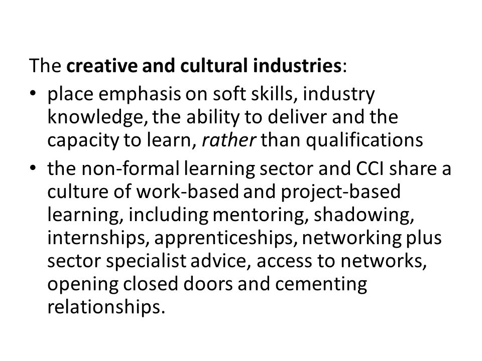 The creative and cultural industries: place emphasis on soft skills, industry knowledge, the ability to deliver and the capacity to learn, rather than qualifications the non-formal learning sector and CCI share a culture of work-based and project-based learning, including mentoring, shadowing, internships, apprenticeships, networking plus sector specialist advice, access to networks, opening closed doors and cementing relationships.