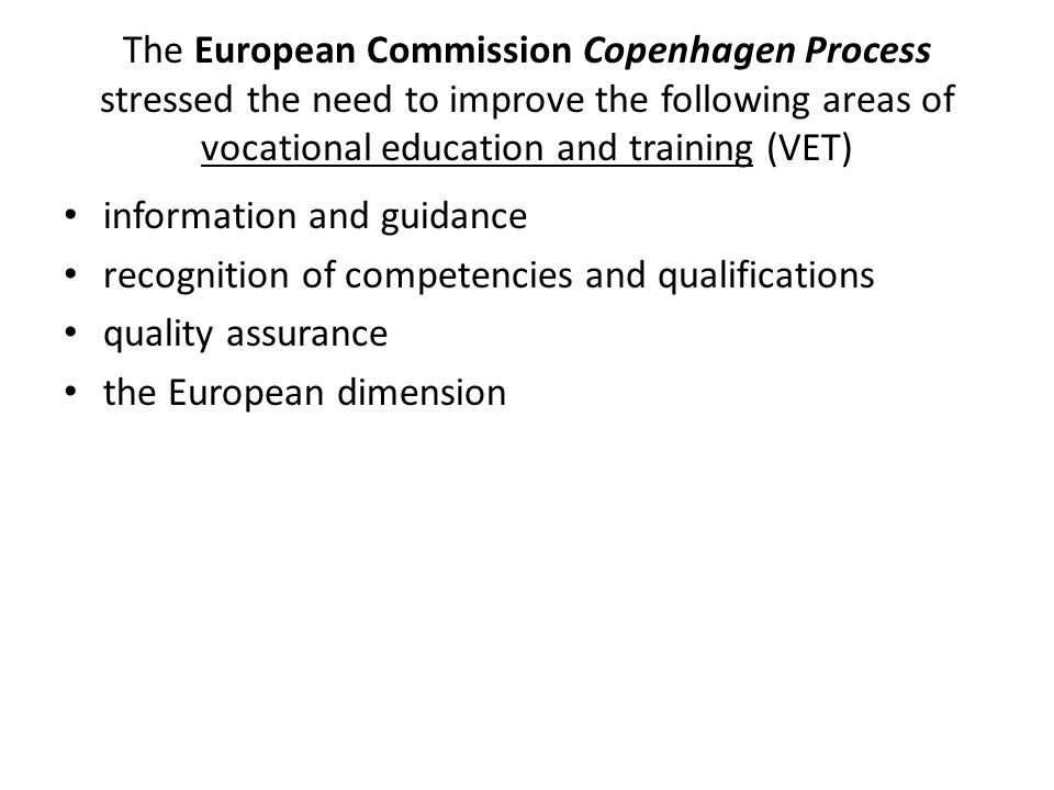The European Commission Copenhagen Process stressed the need to improve the following areas of vocational education and training (VET) information and guidance recognition of competencies and qualifications quality assurance the European dimension