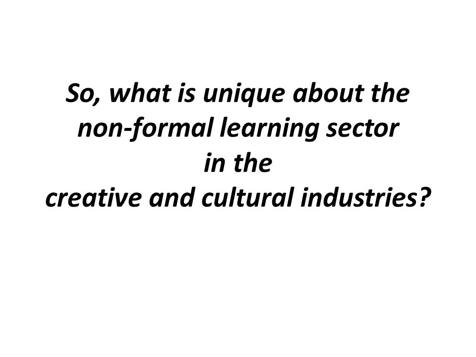 So, what is unique about the non-formal learning sector in the creative and cultural industries