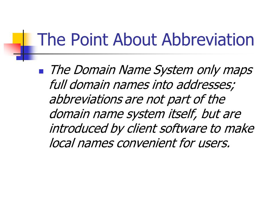 The Point About Abbreviation The Domain Name System only maps full domain names into addresses; abbreviations are not part of the domain name system itself, but are introduced by client software to make local names convenient for users.