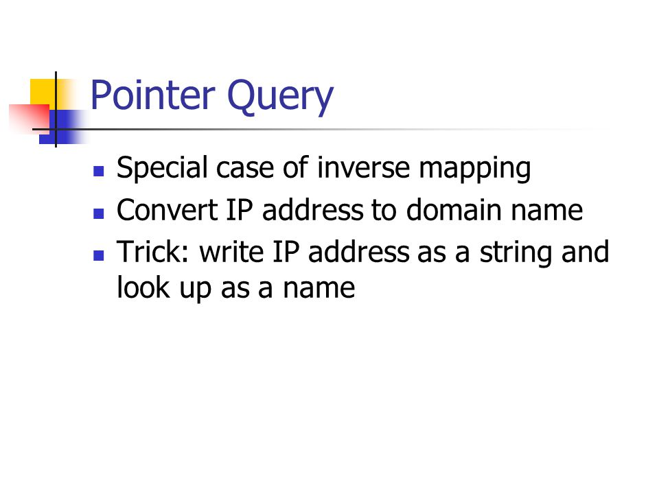 Pointer Query Special case of inverse mapping Convert IP address to domain name Trick: write IP address as a string and look up as a name