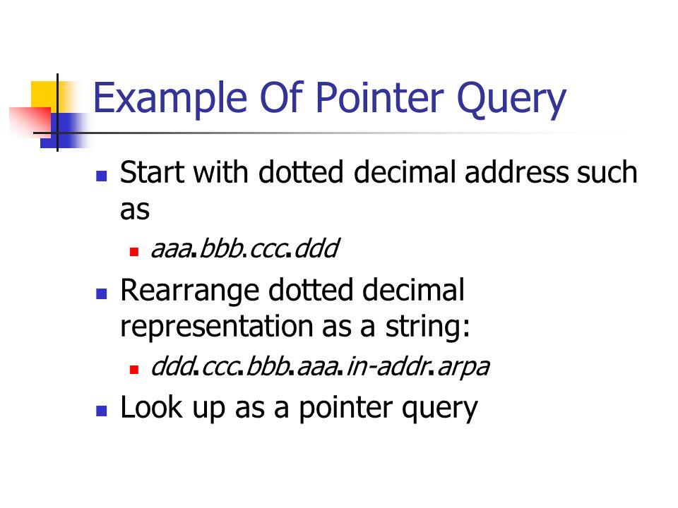 Example Of Pointer Query Start with dotted decimal address such as aaa.bbb.ccc.ddd Rearrange dotted decimal representation as a string: ddd.ccc.bbb.aaa.in-addr.arpa Look up as a pointer query