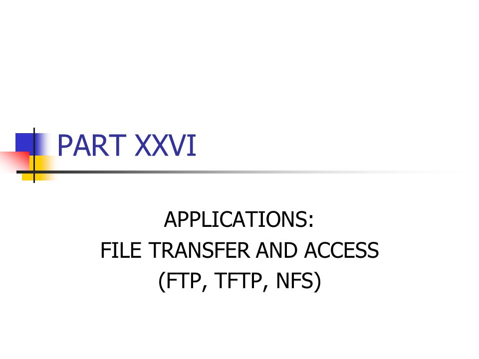 PART XXVI APPLICATIONS: FILE TRANSFER AND ACCESS (FTP, TFTP, NFS)