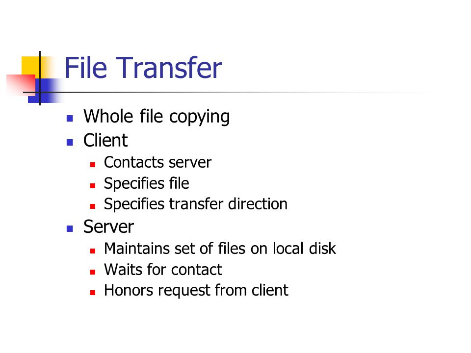 File Transfer Whole file copying Client Contacts server Specifies file Specifies transfer direction Server Maintains set of files on local disk Waits for contact Honors request from client