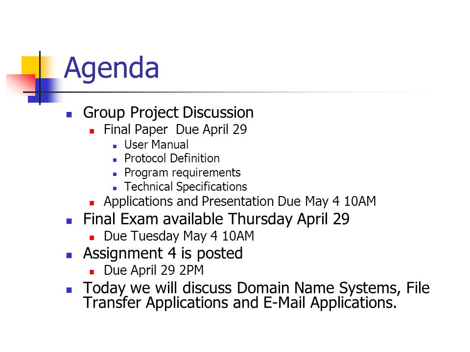 Agenda Group Project Discussion Final Paper Due April 29 User Manual Protocol Definition Program requirements Technical Specifications Applications and Presentation Due May 4 10AM Final Exam available Thursday April 29 Due Tuesday May 4 10AM Assignment 4 is posted Due April 29 2PM Today we will discuss Domain Name Systems, File Transfer Applications and  Applications.