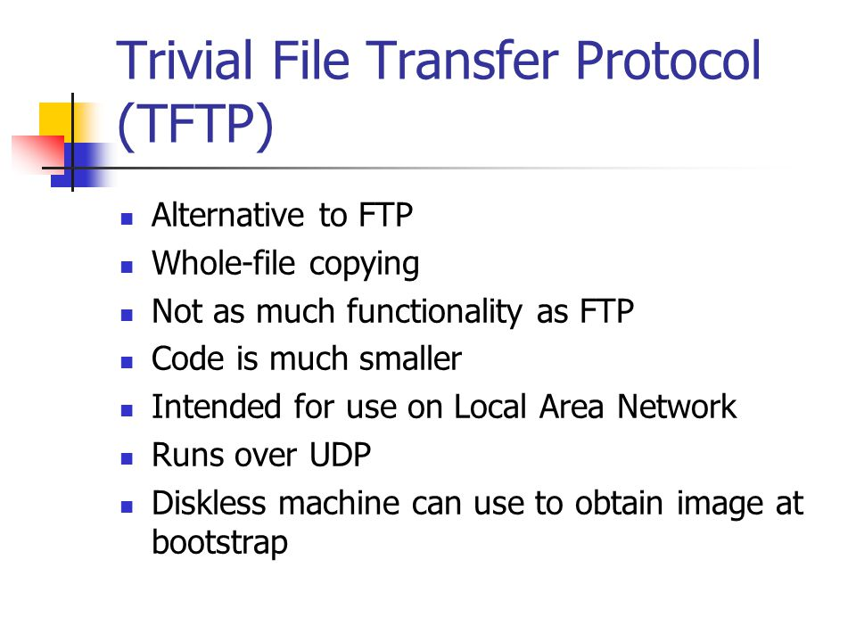 Trivial File Transfer Protocol (TFTP) Alternative to FTP Whole-file copying Not as much functionality as FTP Code is much smaller Intended for use on Local Area Network Runs over UDP Diskless machine can use to obtain image at bootstrap