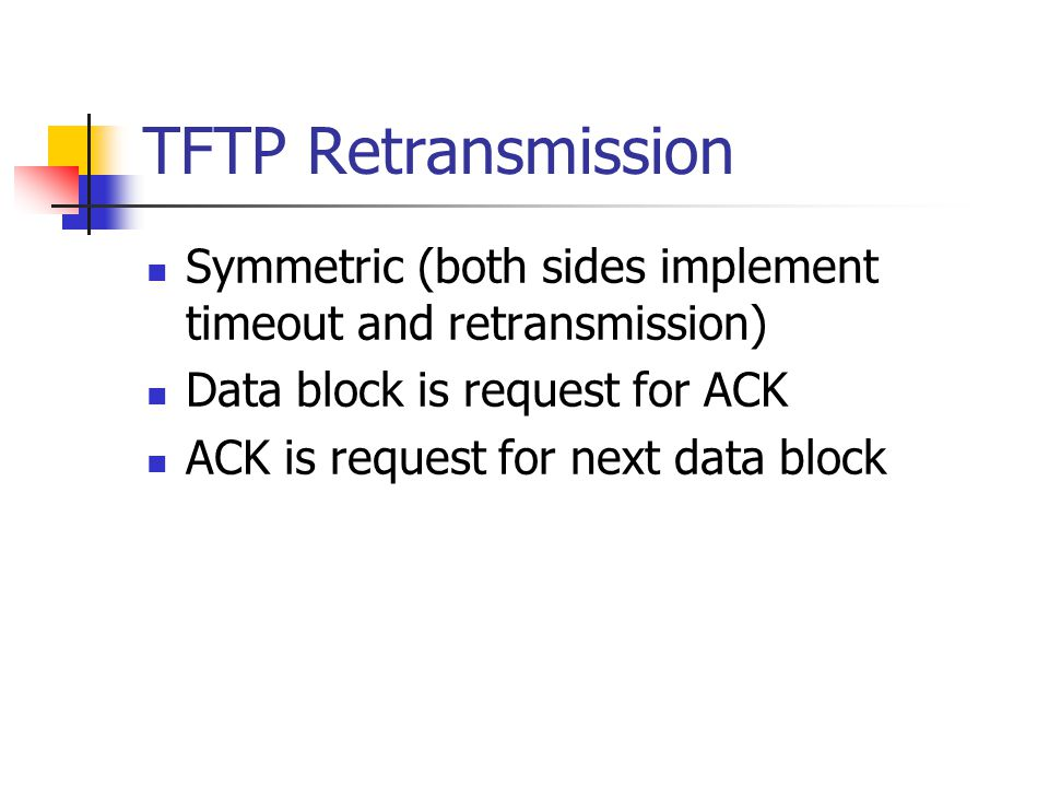 TFTP Retransmission Symmetric (both sides implement timeout and retransmission) Data block is request for ACK ACK is request for next data block