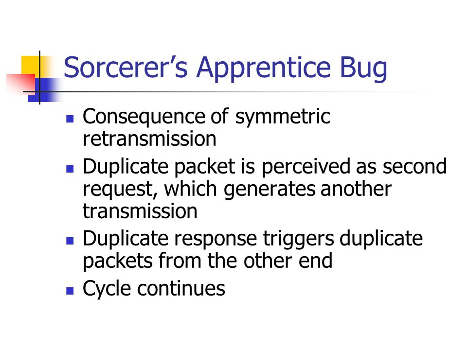 Sorcerer's Apprentice Bug Consequence of symmetric retransmission Duplicate packet is perceived as second request, which generates another transmission Duplicate response triggers duplicate packets from the other end Cycle continues
