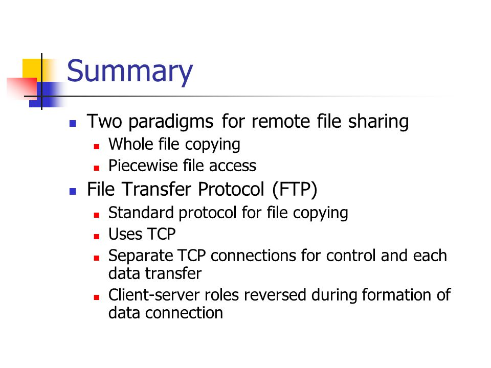 Summary Two paradigms for remote file sharing Whole file copying Piecewise file access File Transfer Protocol (FTP) Standard protocol for file copying Uses TCP Separate TCP connections for control and each data transfer Client-server roles reversed during formation of data connection