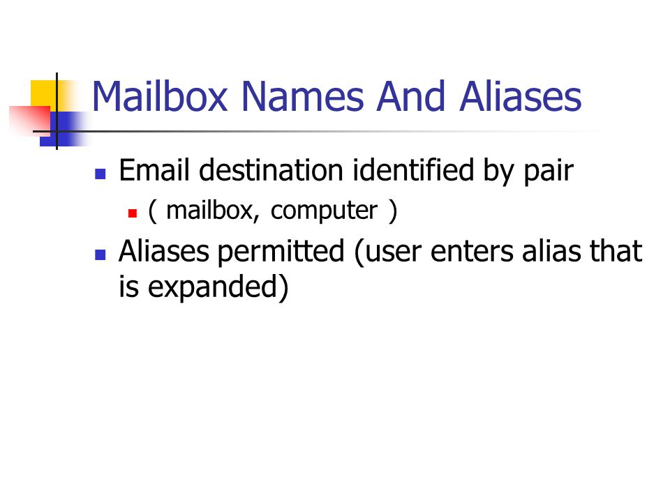 Mailbox Names And Aliases  destination identified by pair ( mailbox, computer ) Aliases permitted (user enters alias that is expanded)