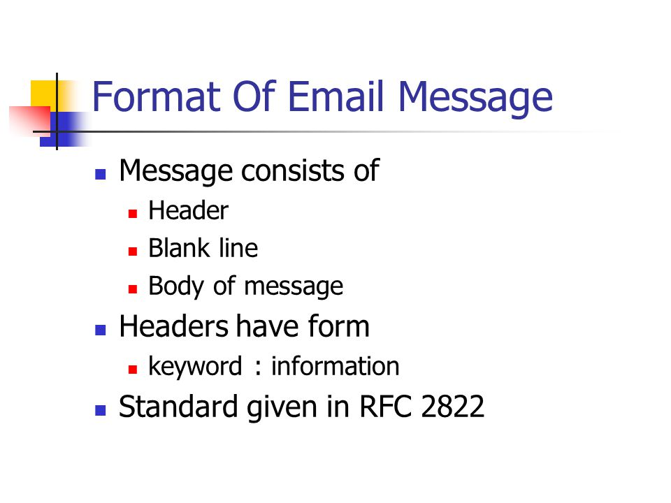 Format Of  Message Message consists of Header Blank line Body of message Headers have form keyword : information Standard given in RFC 2822