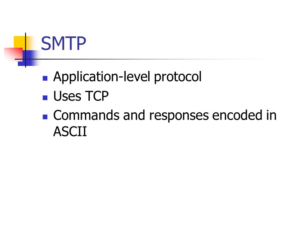 SMTP Application-level protocol Uses TCP Commands and responses encoded in ASCII