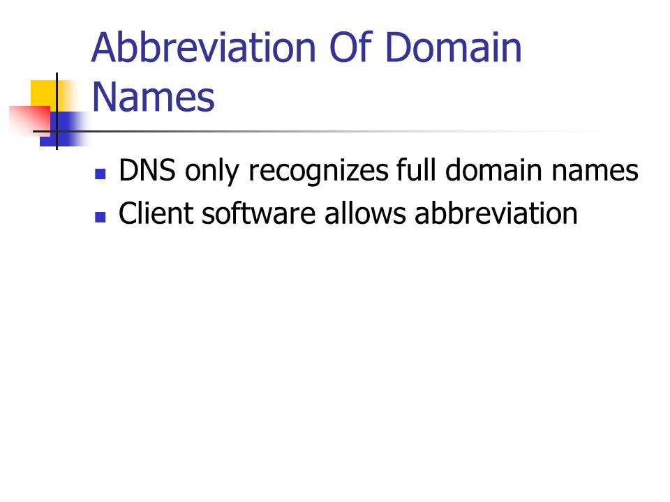 Abbreviation Of Domain Names DNS only recognizes full domain names Client software allows abbreviation