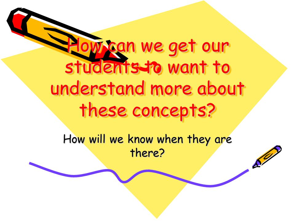 How can we get our students to want to understand more about these concepts.