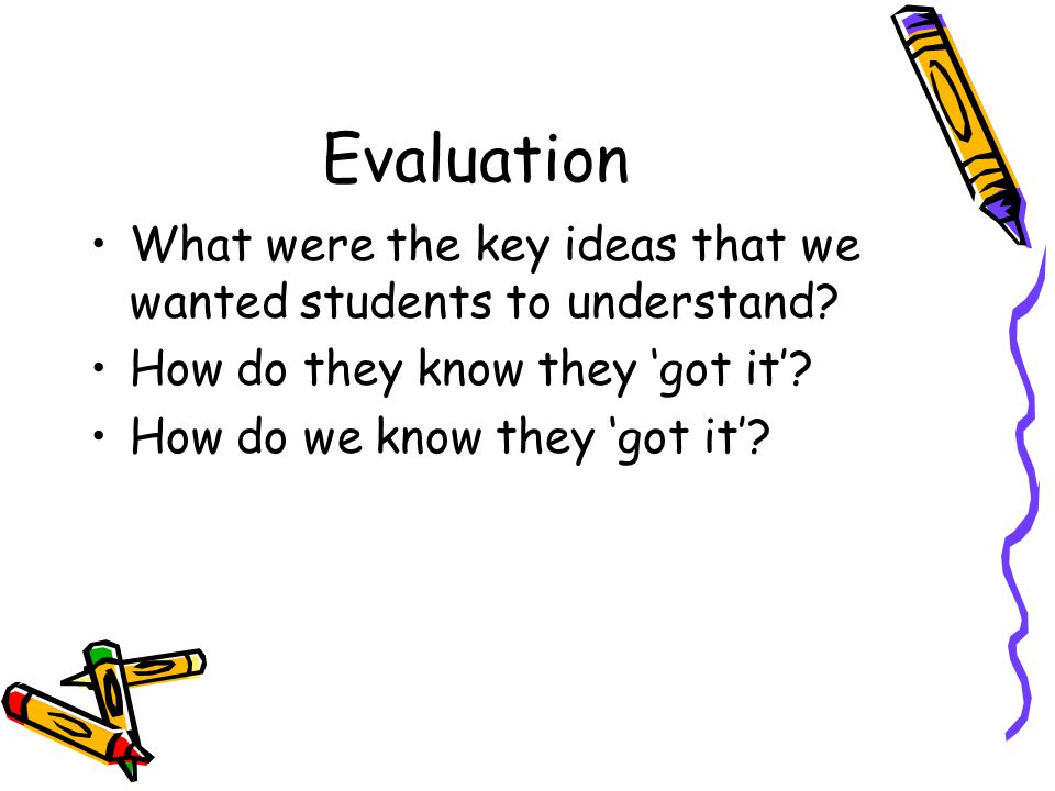 Evaluation What were the key ideas that we wanted students to understand.