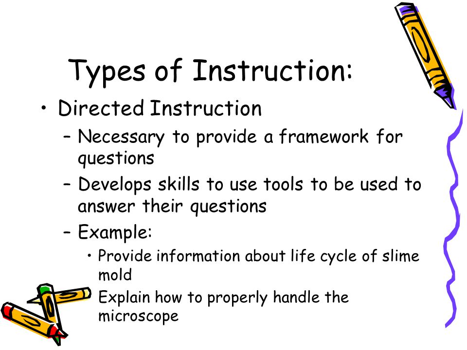 Types of Instruction: Directed Instruction –Necessary to provide a framework for questions –Develops skills to use tools to be used to answer their questions –Example: Provide information about life cycle of slime mold Explain how to properly handle the microscope