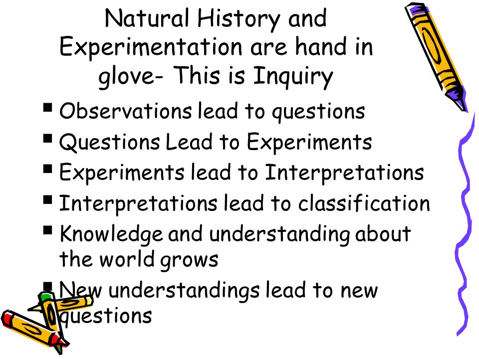 Natural History and Experimentation are hand in glove- This is Inquiry  Observations lead to questions  Questions Lead to Experiments  Experiments lead to Interpretations  Interpretations lead to classification  Knowledge and understanding about the world grows  New understandings lead to new questions