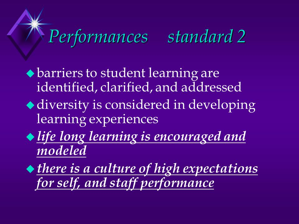 Performances standard 2 u barriers to student learning are identified, clarified, and addressed u diversity is considered in developing learning experiences u life long learning is encouraged and modeled u there is a culture of high expectations for self, and staff performance